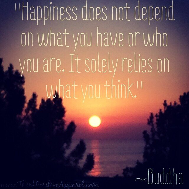 "Happiness does not depend on what you have or who you are. It solesly relies on what you think."" ~Buddha"